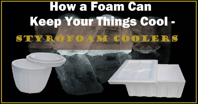 How a Foam Can Keep Your Things Cool -Styrofoam Coolers